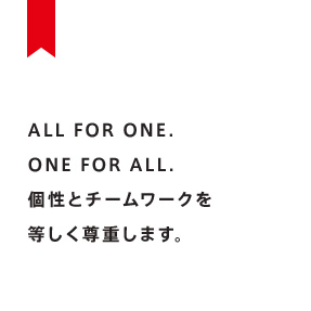 ALL FOR ONE.ONE FOR ALL.個性とチームワークを等しく尊重します。